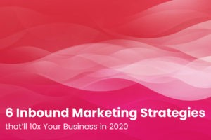 6 Inbound Marketing Strategies that'll 10x Your Business in 2020