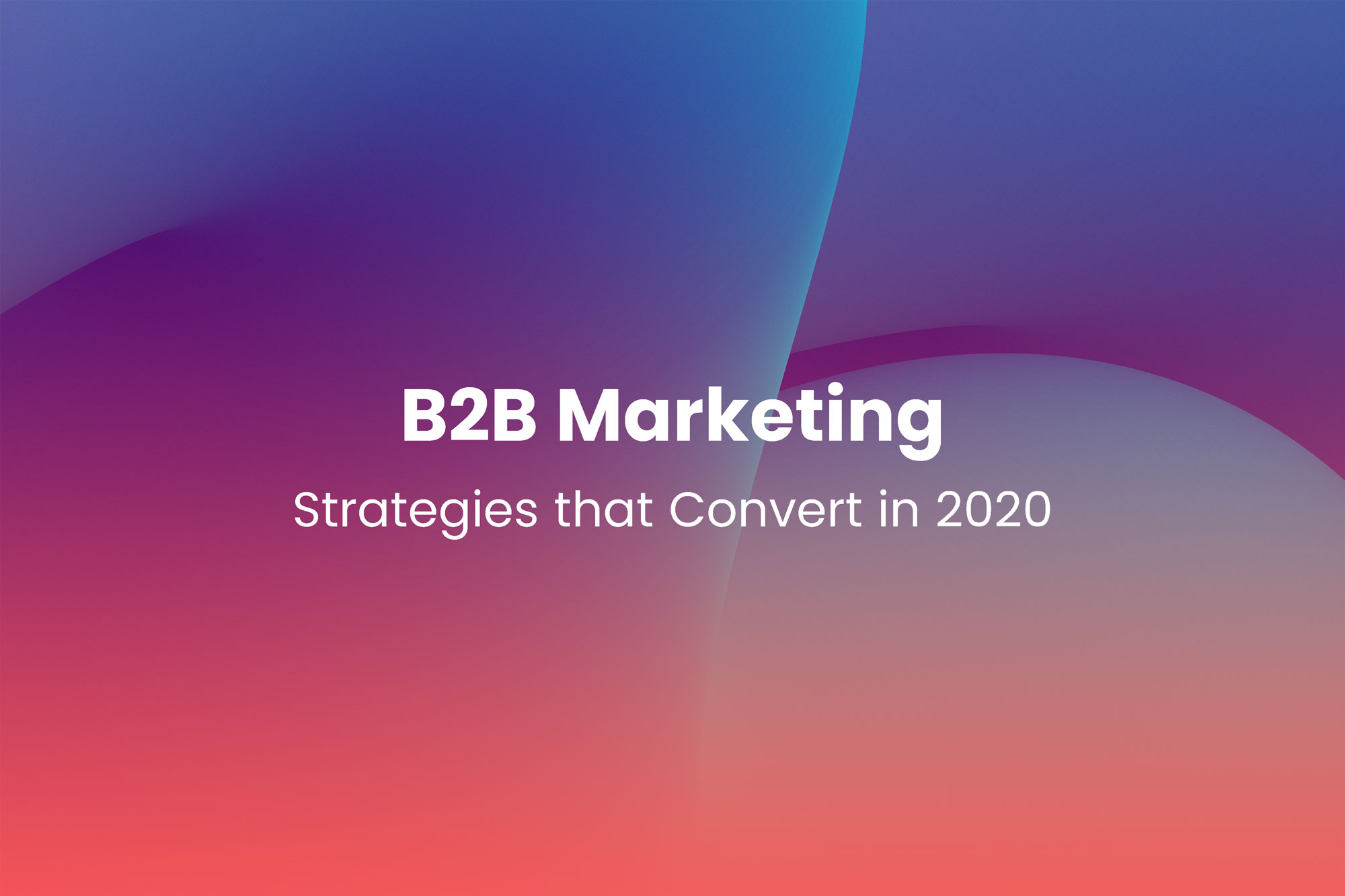B2B Marketing Strategies that Convert in 2020